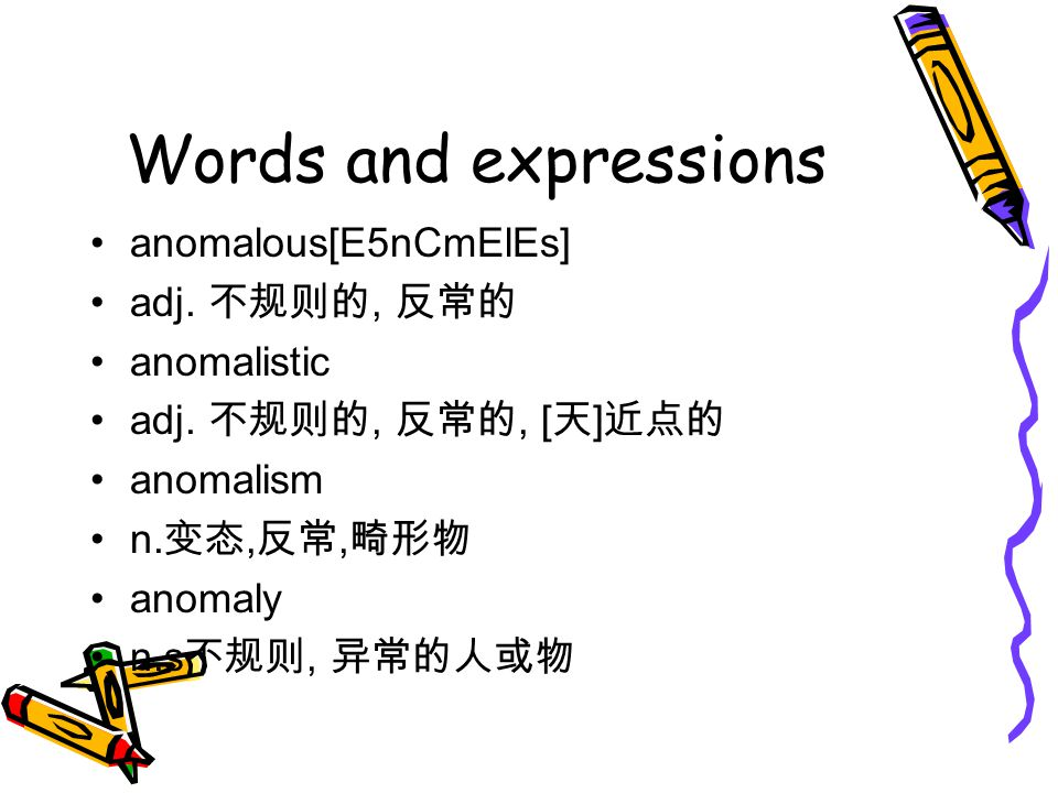 Words and expressions anomalous[E5nCmElEs] adj. 不规则的, 反常的 anomalistic
